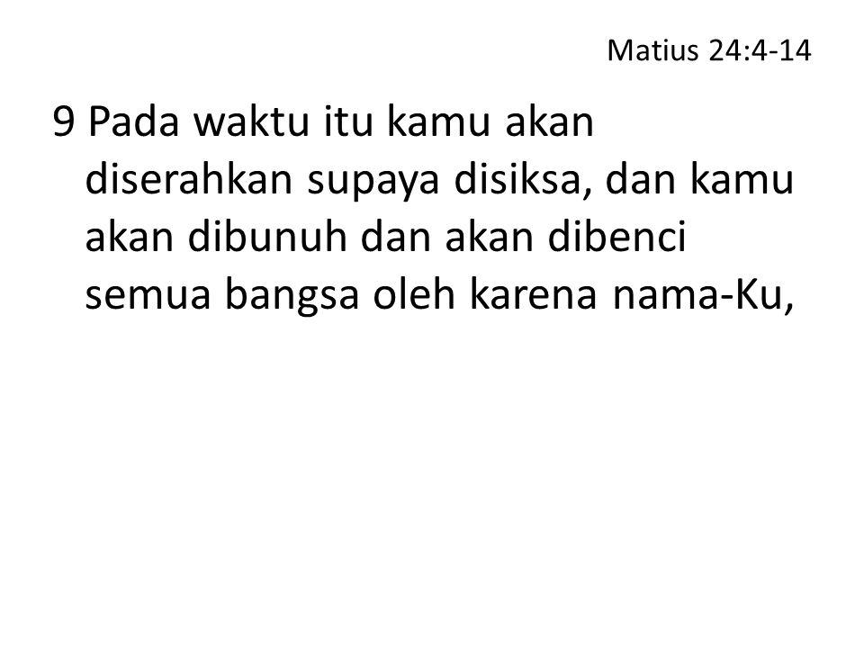 Matius 24:4-14 9 Pada waktu itu kamu akan diserahkan supaya disiksa, dan kamu akan dibunuh dan akan dibenci semua bangsa oleh karena nama-Ku,