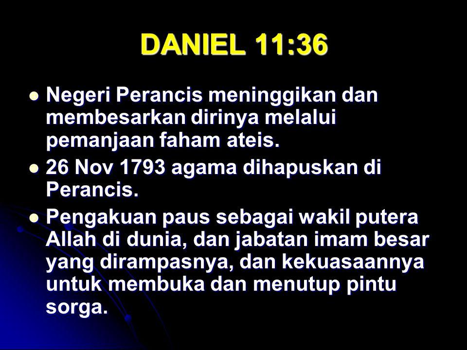 DANIEL 11:36 Negeri Perancis meninggikan dan membesarkan dirinya melalui pemanjaan faham ateis. 26 Nov 1793 agama dihapuskan di Perancis.