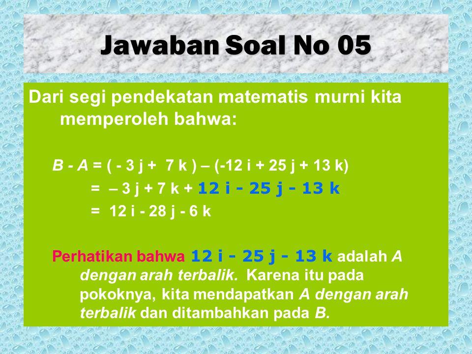 Jawaban Soal No 05 Dari segi pendekatan matematis murni kita memperoleh bahwa: B - A = ( - 3 j + 7 k ) – (-12 i + 25 j + 13 k)