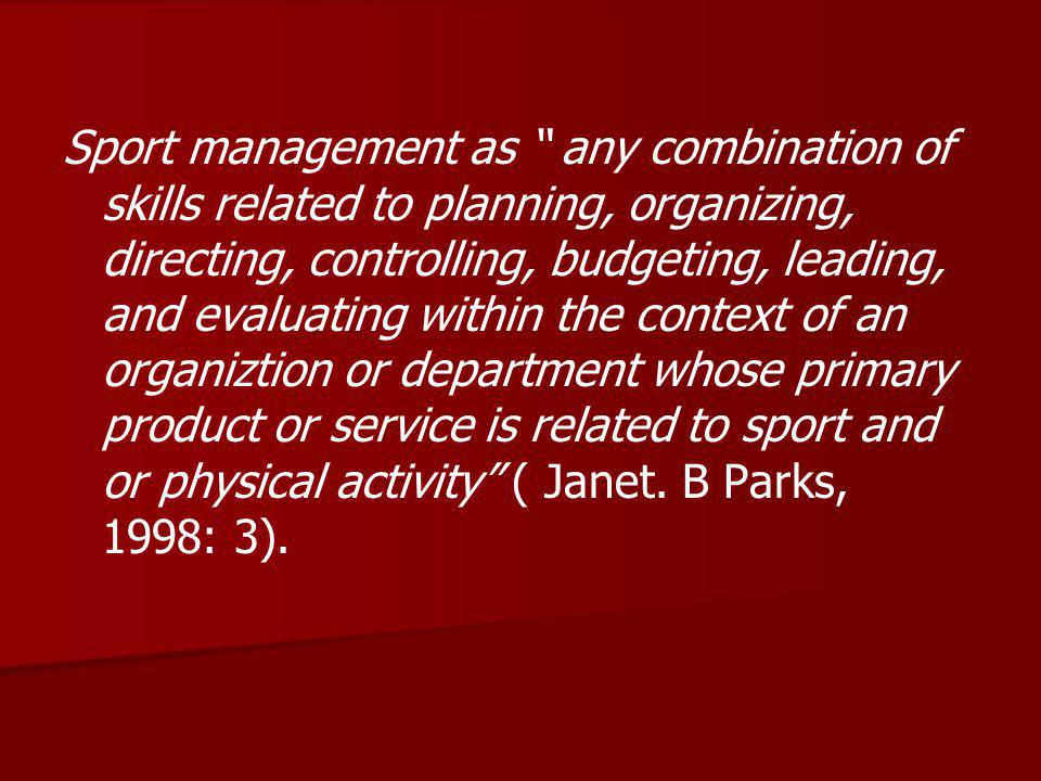 Sport management as any combination of skills related to planning, organizing, directing, controlling, budgeting, leading, and evaluating within the context of an organiztion or department whose primary product or service is related to sport and or physical activity ( Janet.