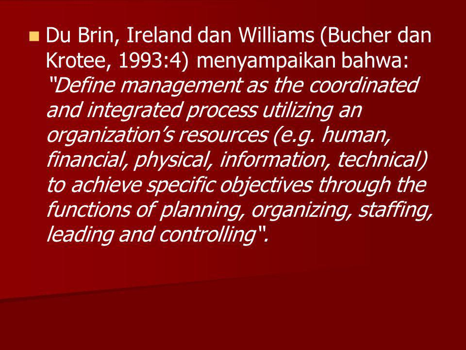 Du Brin, Ireland dan Williams (Bucher dan Krotee, 1993:4) menyampaikan bahwa: Define management as the coordinated and integrated process utilizing an organization's resources (e.g.