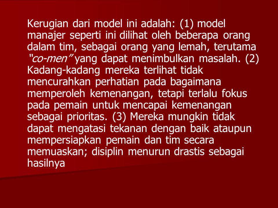 Kerugian dari model ini adalah: (1) model manajer seperti ini dilihat oleh beberapa orang dalam tim, sebagai orang yang lemah, terutama co-men yang dapat menimbulkan masalah.