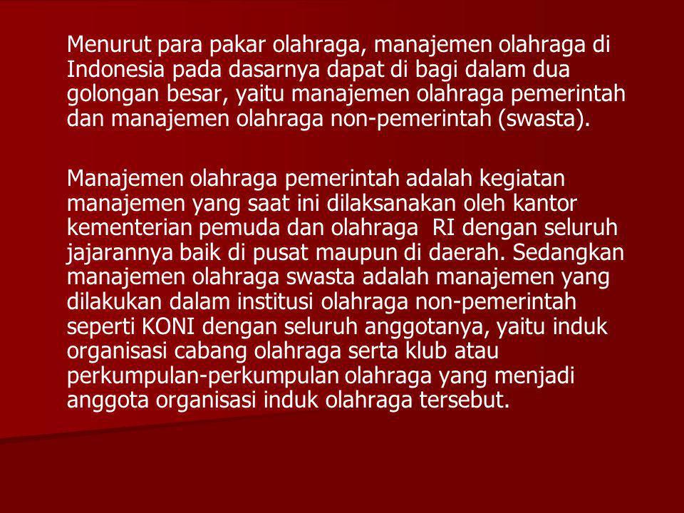 Menurut para pakar olahraga, manajemen olahraga di Indonesia pada dasarnya dapat di bagi dalam dua golongan besar, yaitu manajemen olahraga pemerintah dan manajemen olahraga non-pemerintah (swasta).