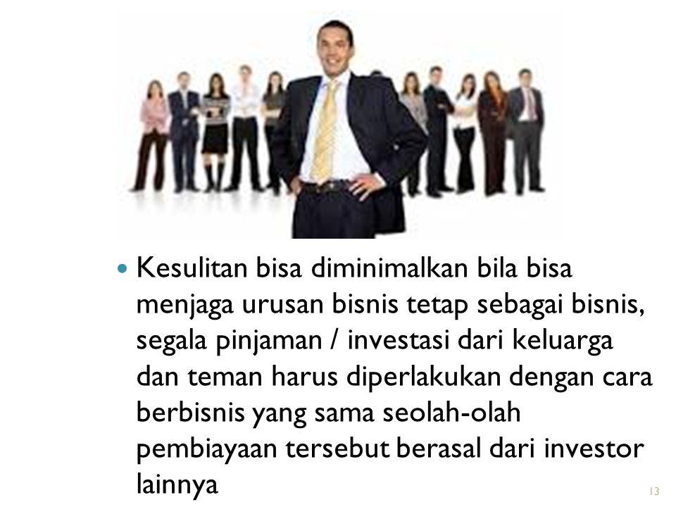 Kesulitan bisa diminimalkan bila bisa menjaga urusan bisnis tetap sebagai bisnis, segala pinjaman / investasi dari keluarga dan teman harus diperlakukan dengan cara berbisnis yang sama seolah-olah pembiayaan tersebut berasal dari investor lainnya
