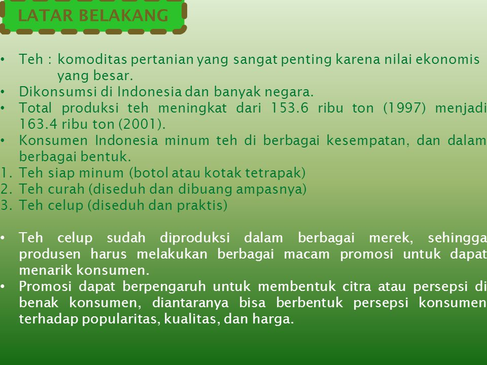 LATAR BELAKANG Teh : komoditas pertanian yang sangat penting karena nilai ekonomis. yang besar. Dikonsumsi di Indonesia dan banyak negara.