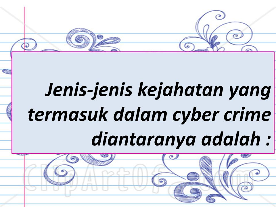 Jenis-jenis kejahatan yang termasuk dalam cyber crime diantaranya adalah :