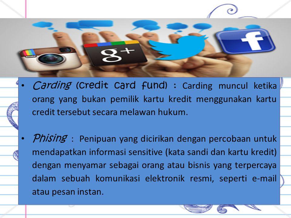 Carding (credit card fund) : Carding muncul ketika orang yang bukan pemilik kartu kredit menggunakan kartu credit tersebut secara melawan hukum.
