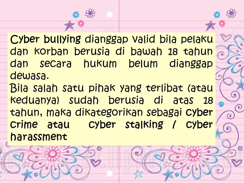 Cyber bullying dianggap valid bila pelaku dan korban berusia di bawah 18 tahun dan secara hukum belum dianggap dewasa.
