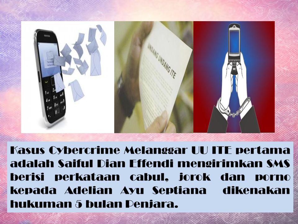 Kasus Cybercrime Melanggar UU ITE pertama adalah Saiful Dian Effendi mengirimkan SMS berisi perkataan cabul, jorok dan porno kepada Adelian Ayu Septiana dikenakan hukuman 5 bulan Penjara.