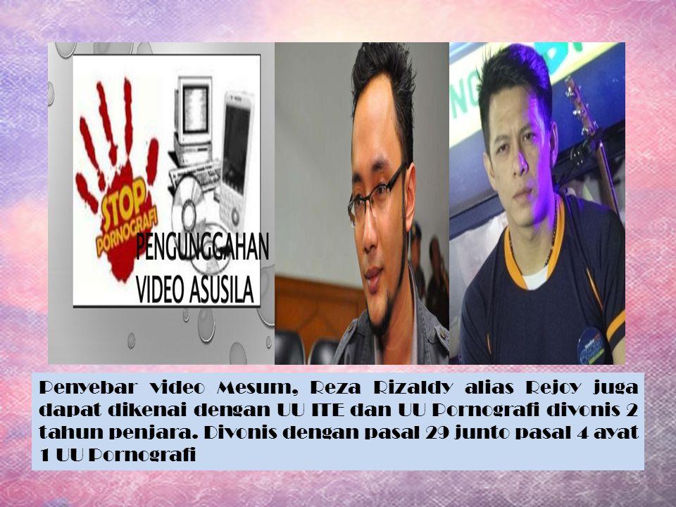Penyebar video Mesum, Reza Rizaldy alias Rejoy juga dapat dikenai dengan UU ITE dan UU Pornografi divonis 2 tahun penjara.