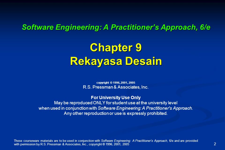 Software Engineering: A Practitioner's Approach, 6/e Chapter 9 Rekayasa Desain copyright © 1996, 2001, 2005 R.S. Pressman & Associates, Inc. For University Use Only May be reproduced ONLY for student use at the university level when used in conjunction with Software Engineering: A Practitioner s Approach. Any other reproduction or use is expressly prohibited.