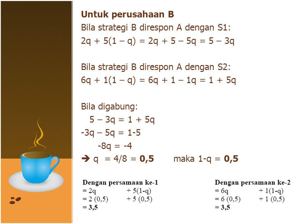 Untuk perusahaan B Bila strategi B direspon A dengan S1: 2q + 5(1 – q) = 2q + 5 – 5q = 5 – 3q. Bila strategi B direspon A dengan S2: