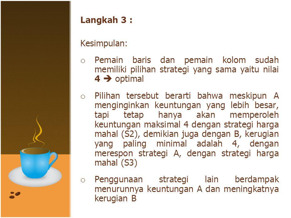 Langkah 3 : Kesimpulan: Pemain baris dan pemain kolom sudah memiliki pilihan strategi yang sama yaitu nilai 4  optimal.
