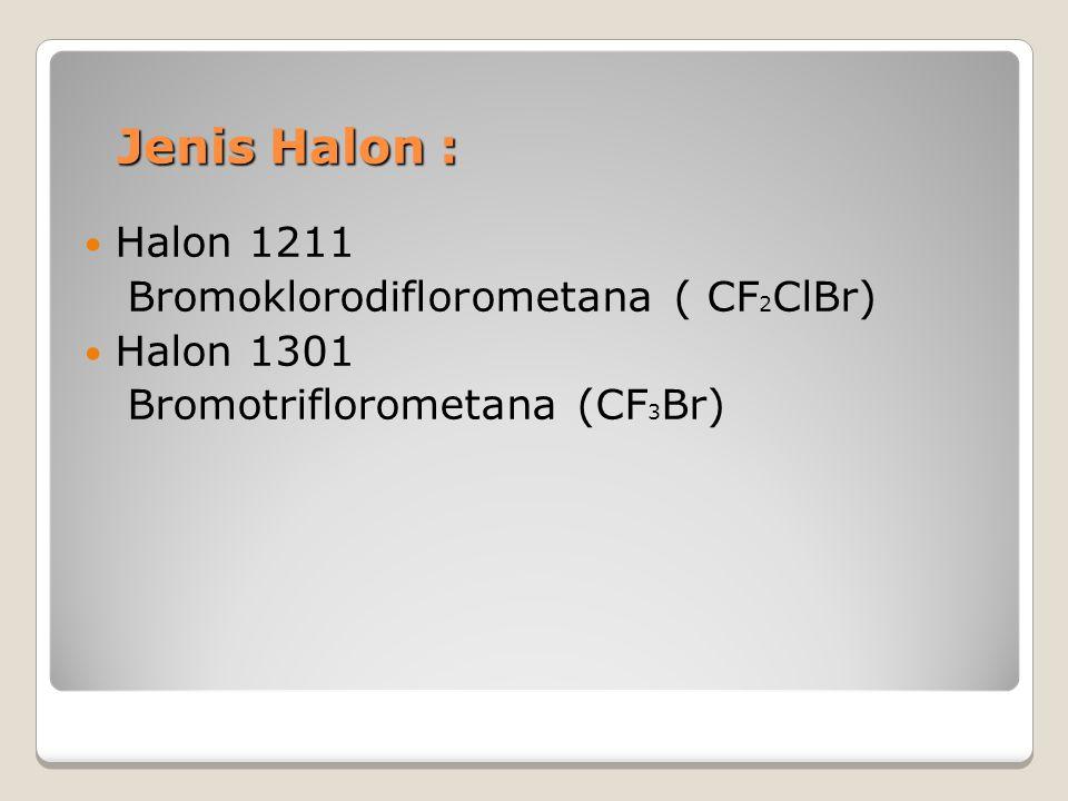 Jenis Halon : Halon 1211 Bromoklorodiflorometana ( CF2ClBr) Halon 1301