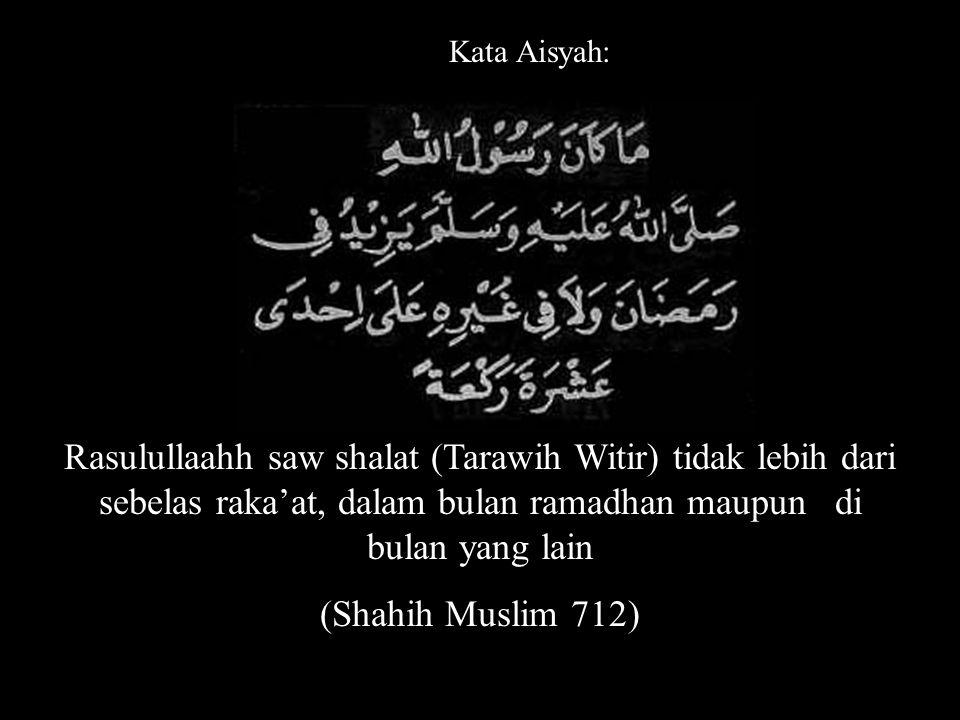 Kata Aisyah: Rasulullaahh saw shalat (Tarawih Witir) tidak lebih dari sebelas raka'at, dalam bulan ramadhan maupun di bulan yang lain.