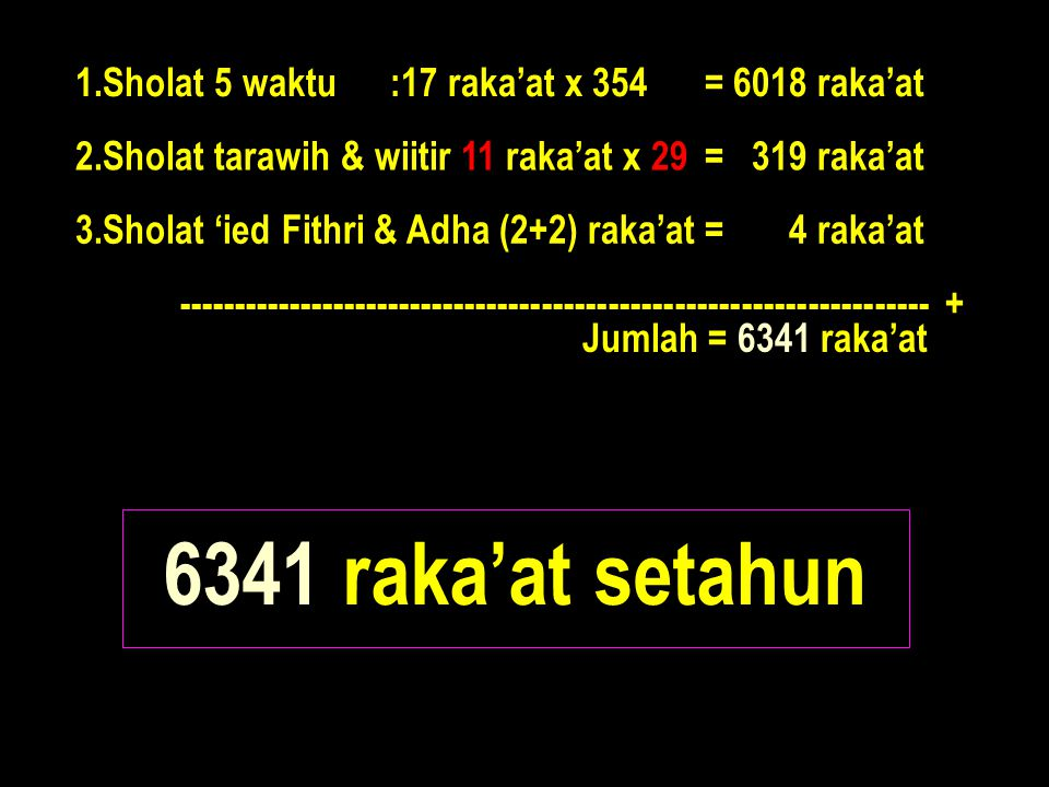 6341 raka'at setahun 1.Sholat 5 waktu :17 raka'at x 354 = 6018 raka'at