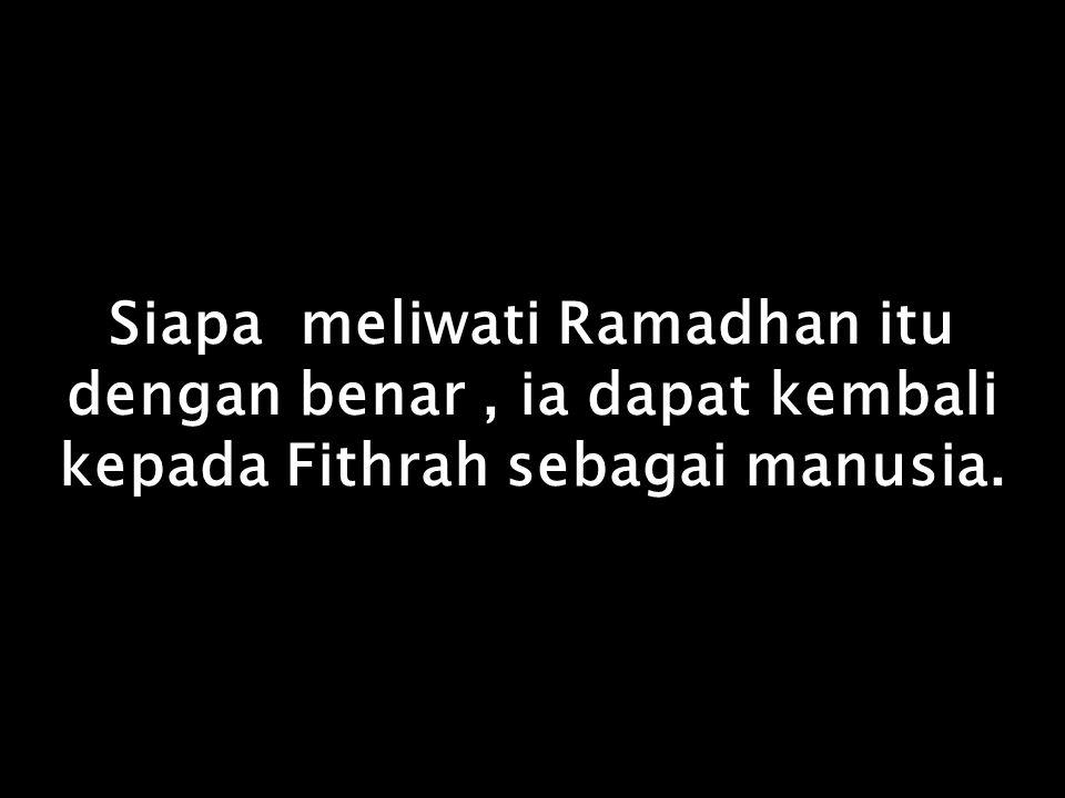 Siapa meliwati Ramadhan itu dengan benar , ia dapat kembali kepada Fithrah sebagai manusia.