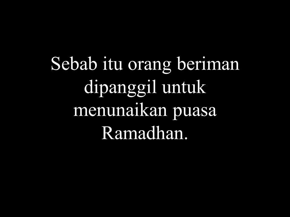 Sebab itu orang beriman dipanggil untuk menunaikan puasa Ramadhan.