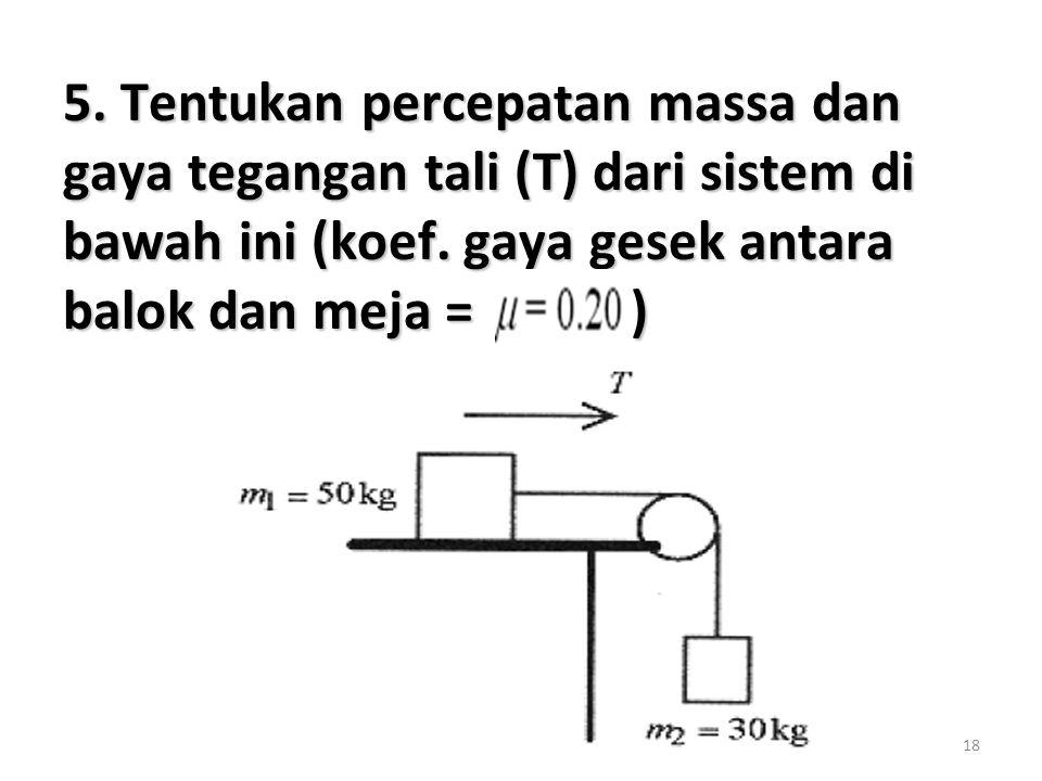 5. Tentukan percepatan massa dan gaya tegangan tali (T) dari sistem di bawah ini (koef.