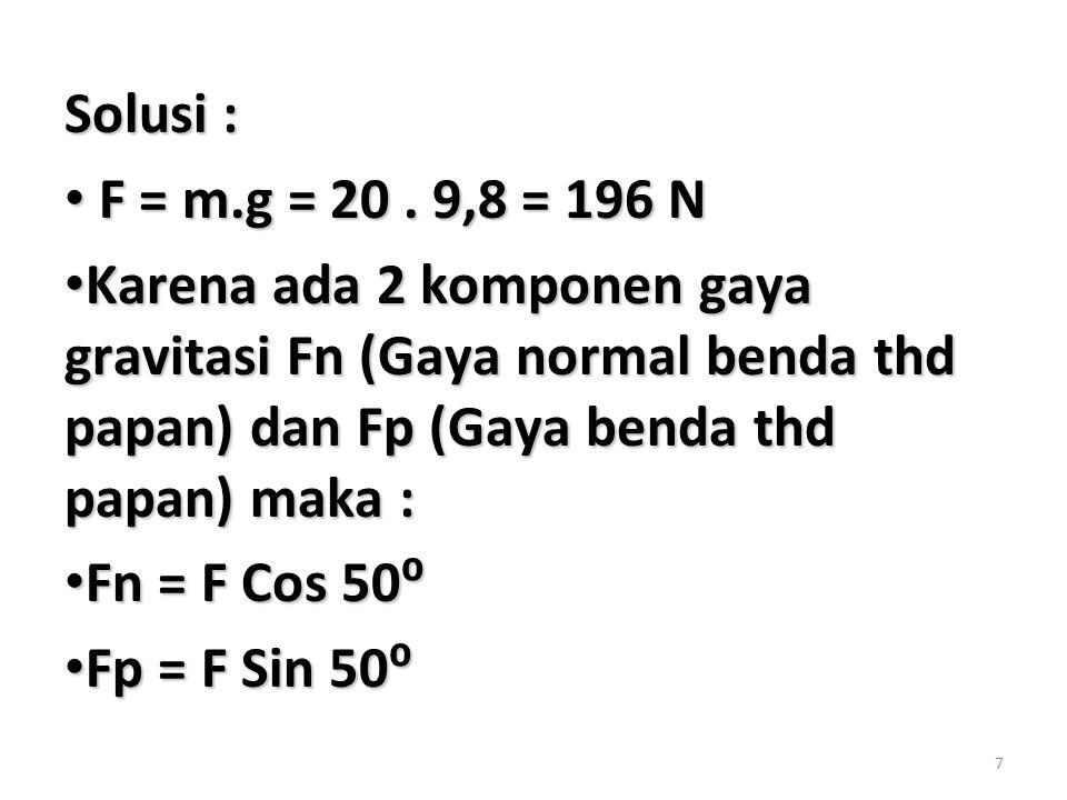 Solusi : F = m.g = 20 . 9,8 = 196 N. Karena ada 2 komponen gaya gravitasi Fn (Gaya normal benda thd papan) dan Fp (Gaya benda thd papan) maka :