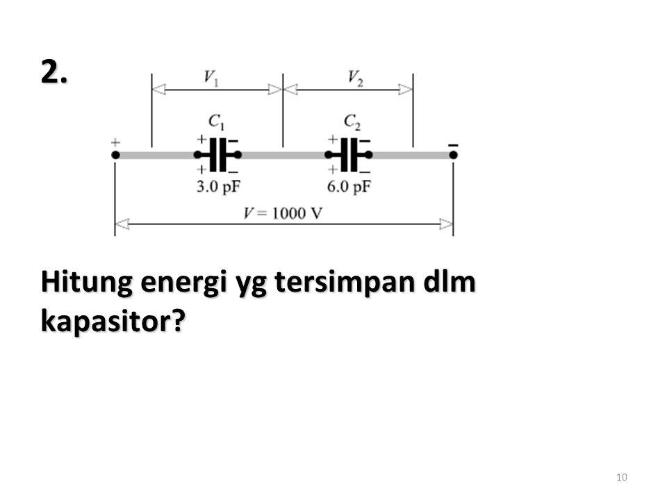 2. Hitung energi yg tersimpan dlm kapasitor
