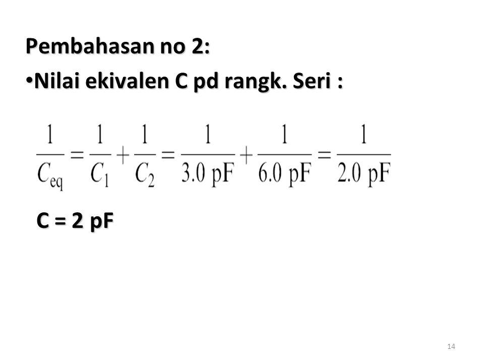 Pembahasan no 2: Nilai ekivalen C pd rangk. Seri : C = 2 pF