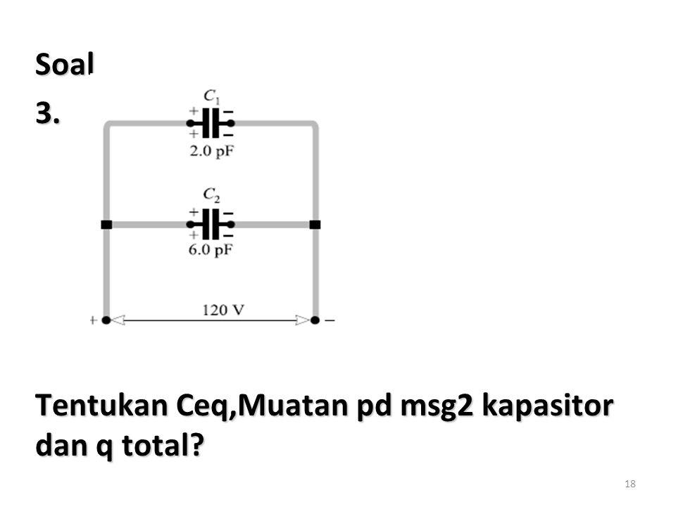 Soal 3. Tentukan Ceq,Muatan pd msg2 kapasitor dan q total