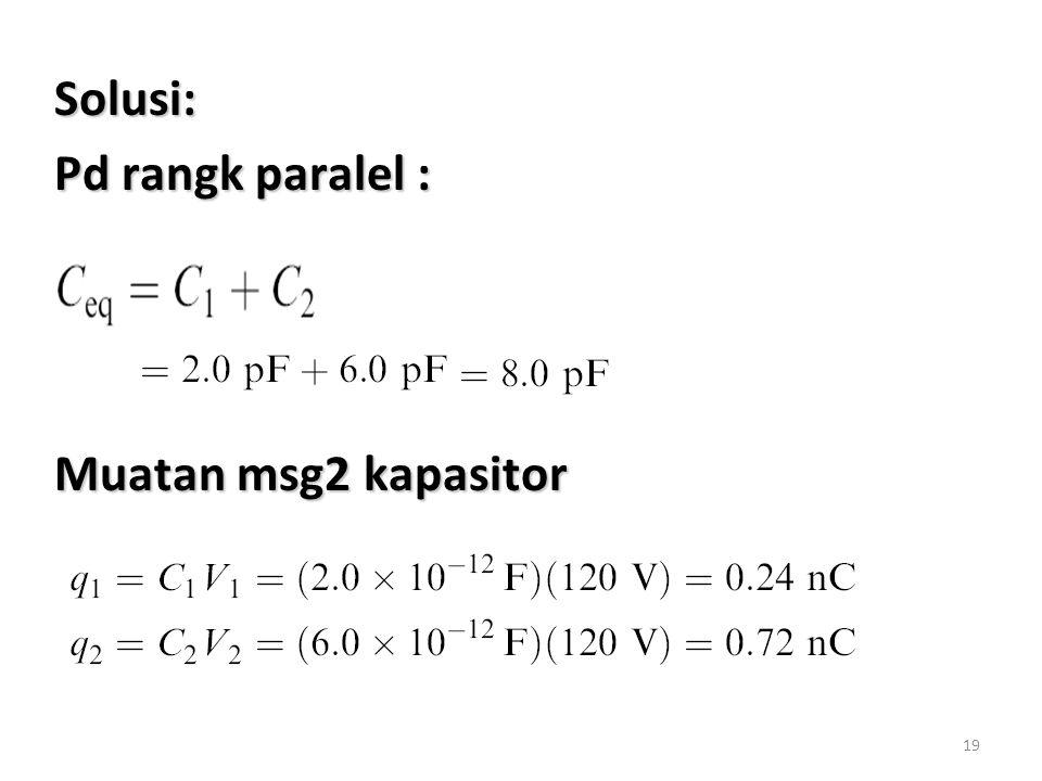 Solusi: Pd rangk paralel : Muatan msg2 kapasitor