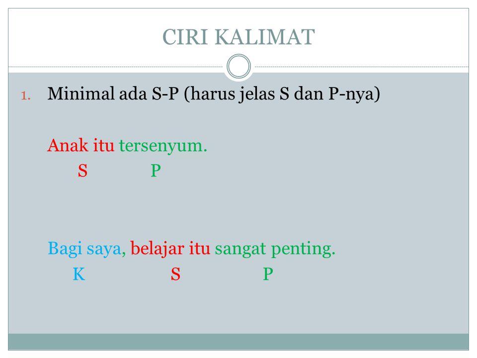 CIRI KALIMAT Minimal ada S-P (harus jelas S dan P-nya)