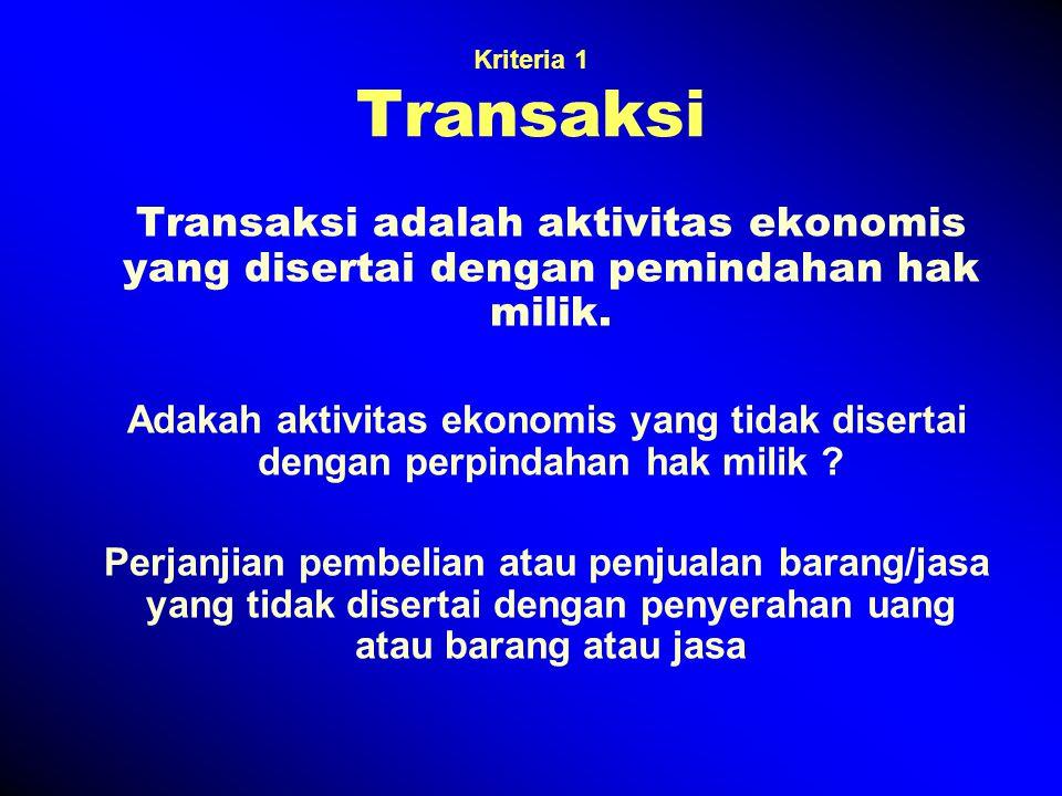 Kriteria 1 Transaksi Transaksi adalah aktivitas ekonomis yang disertai dengan pemindahan hak milik.