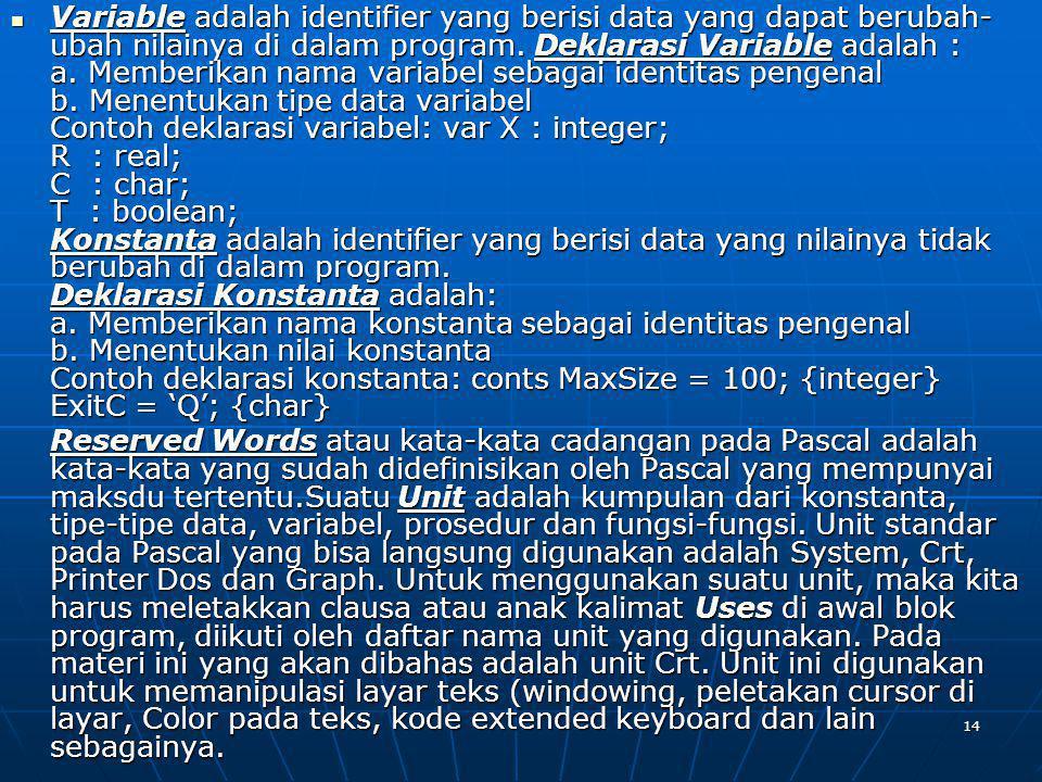 Variable adalah identifier yang berisi data yang dapat berubah-ubah nilainya di dalam program. Deklarasi Variable adalah : a. Memberikan nama variabel sebagai identitas pengenal b. Menentukan tipe data variabel Contoh deklarasi variabel: var X : integer; R : real; C : char; T : boolean; Konstanta adalah identifier yang berisi data yang nilainya tidak berubah di dalam program. Deklarasi Konstanta adalah: a. Memberikan nama konstanta sebagai identitas pengenal b. Menentukan nilai konstanta Contoh deklarasi konstanta: conts MaxSize = 100; {integer} ExitC = 'Q'; {char}