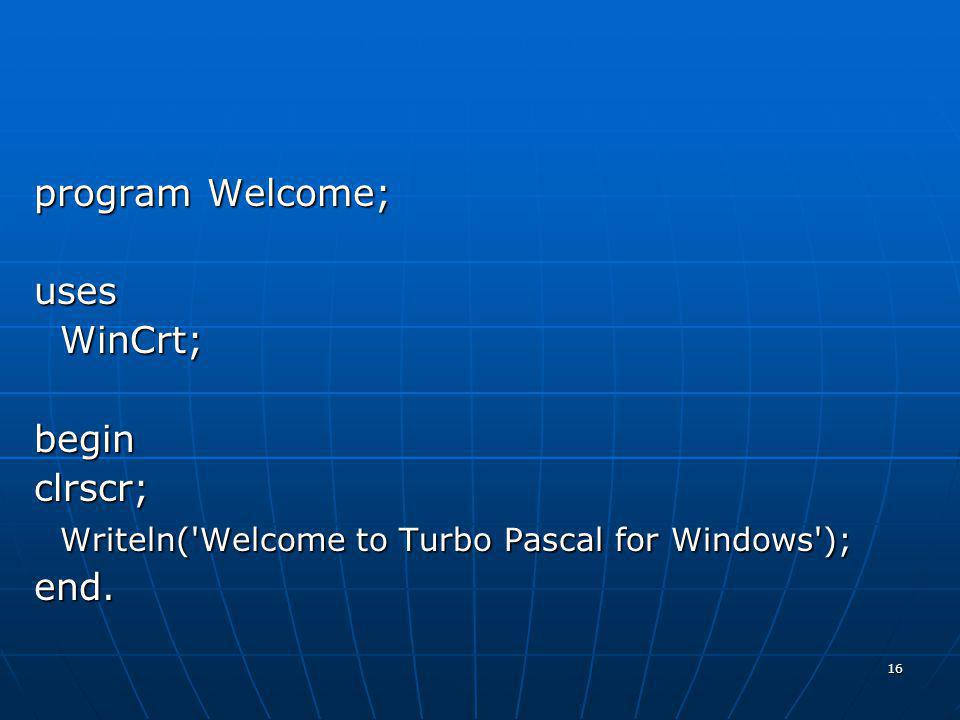 program Welcome; uses WinCrt; begin clrscr; Writeln( Welcome to Turbo Pascal for Windows ); end.