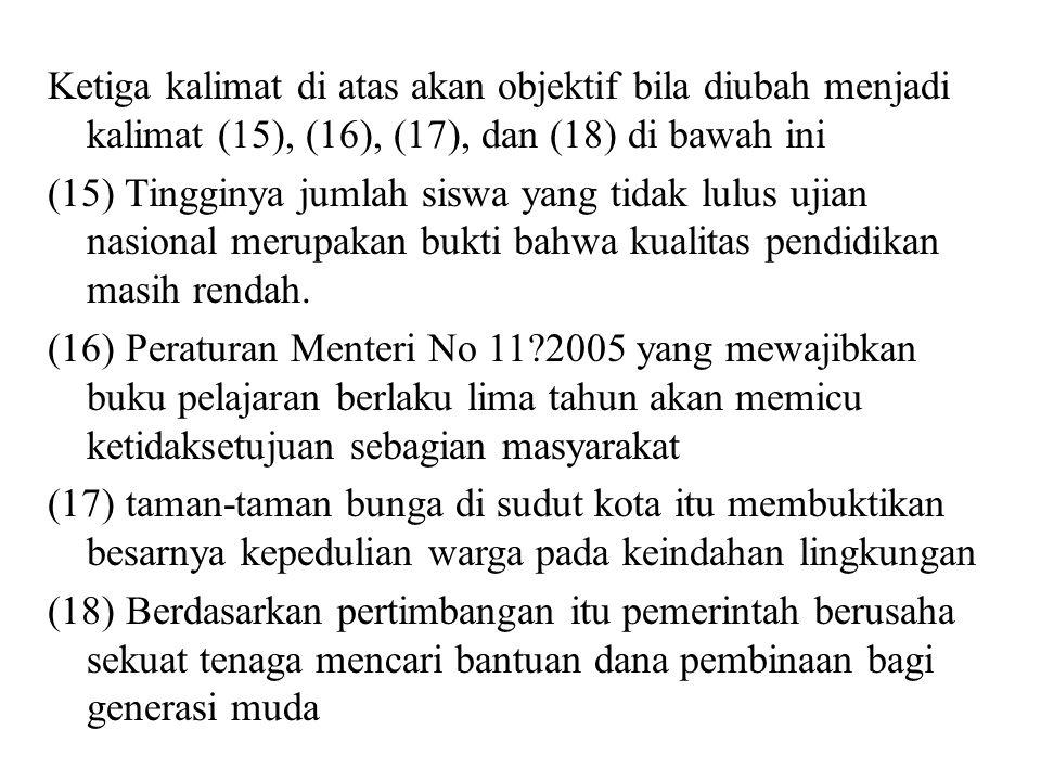 Ketiga kalimat di atas akan objektif bila diubah menjadi kalimat (15), (16), (17), dan (18) di bawah ini (15) Tingginya jumlah siswa yang tidak lulus ujian nasional merupakan bukti bahwa kualitas pendidikan masih rendah.