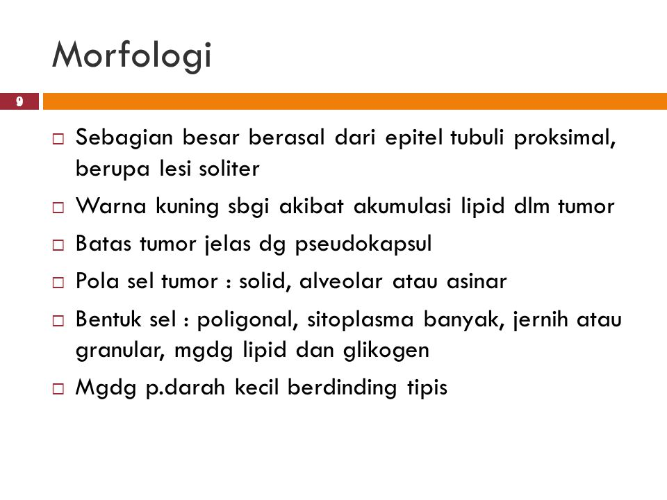 Morfologi 9. Sebagian besar berasal dari epitel tubuli proksimal, berupa lesi soliter. Warna kuning sbgi akibat akumulasi lipid dlm tumor.
