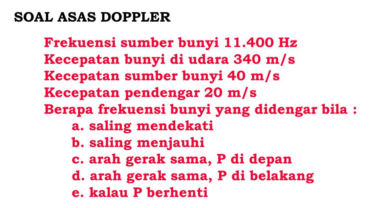 SOAL ASAS DOPPLER Frekuensi sumber bunyi 11.400 Hz. Kecepatan bunyi di udara 340 m/s. Kecepatan sumber bunyi 40 m/s.
