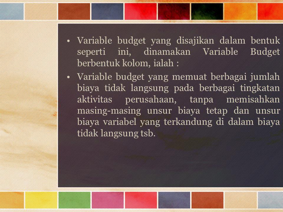 Variable budget yang disajikan dalam bentuk seperti ini, dinamakan Variable Budget berbentuk kolom, ialah :