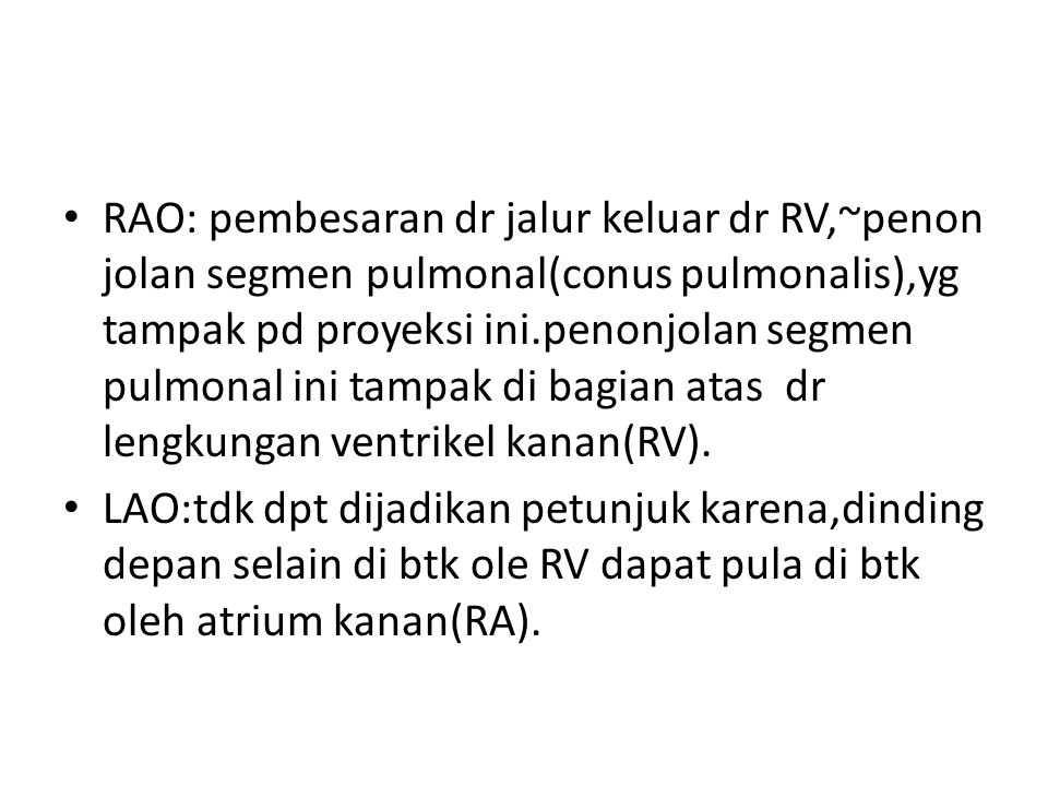 RAO: pembesaran dr jalur keluar dr RV,~penon jolan segmen pulmonal(conus pulmonalis),yg tampak pd proyeksi ini.penonjolan segmen pulmonal ini tampak di bagian atas dr lengkungan ventrikel kanan(RV).