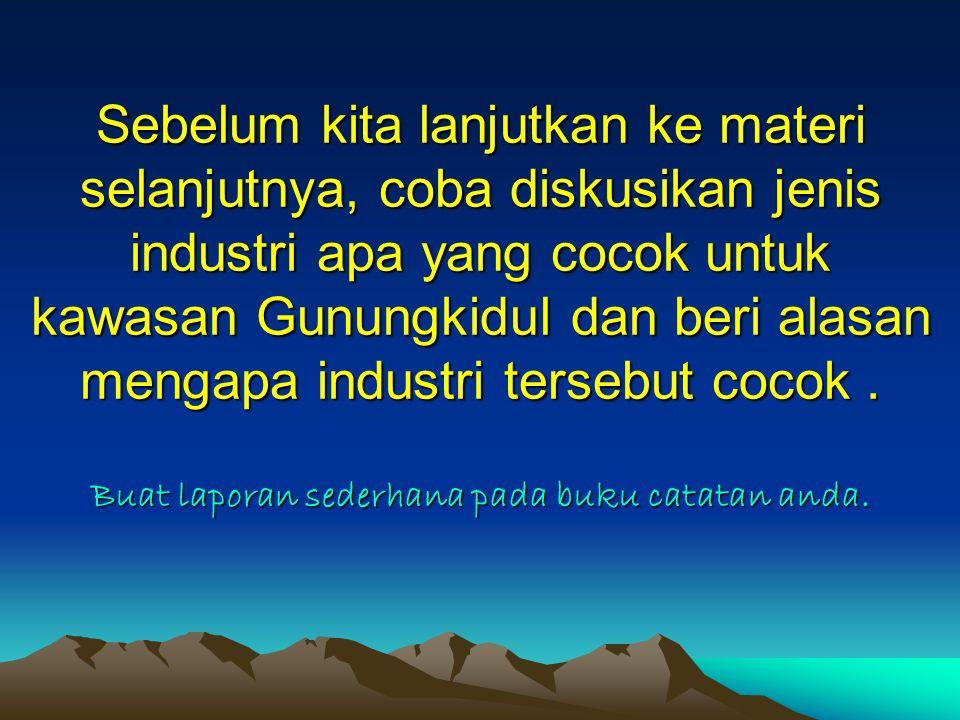 Sebelum kita lanjutkan ke materi selanjutnya, coba diskusikan jenis industri apa yang cocok untuk kawasan Gunungkidul dan beri alasan mengapa industri tersebut cocok .