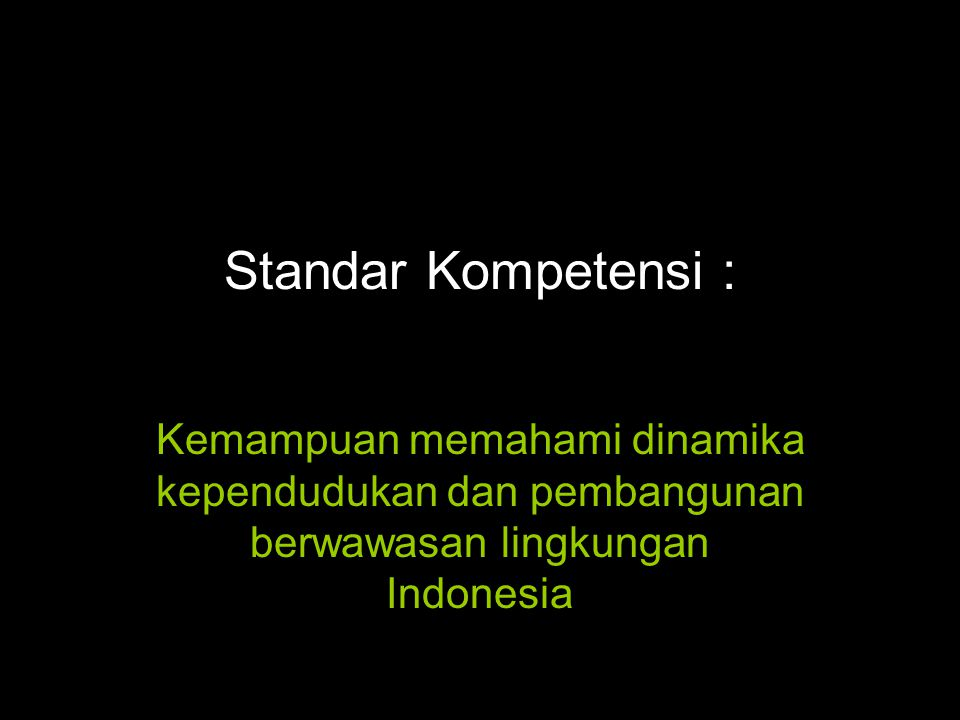 Standar Kompetensi : Kemampuan memahami dinamika kependudukan dan pembangunan berwawasan lingkungan Indonesia.