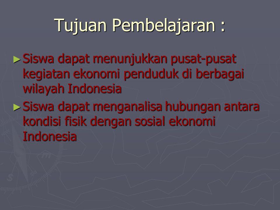 Tujuan Pembelajaran : Siswa dapat menunjukkan pusat-pusat kegiatan ekonomi penduduk di berbagai wilayah Indonesia.