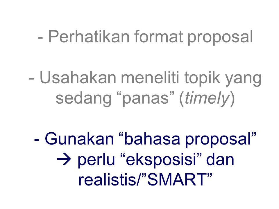 - Perhatikan format proposal - Usahakan meneliti topik yang sedang panas (timely) - Gunakan bahasa proposal  perlu eksposisi dan realistis/ SMART