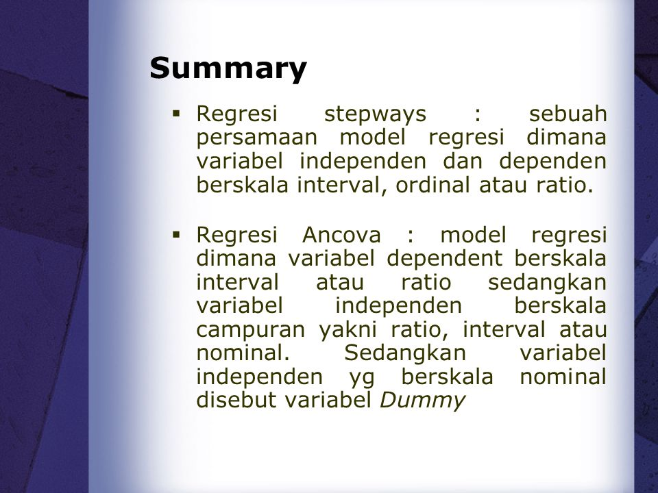 Summary Regresi stepways : sebuah persamaan model regresi dimana variabel independen dan dependen berskala interval, ordinal atau ratio.