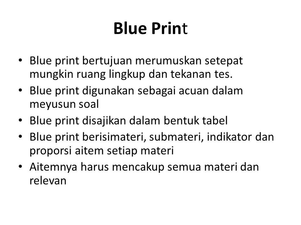 Blue Print Blue print bertujuan merumuskan setepat mungkin ruang lingkup dan tekanan tes. Blue print digunakan sebagai acuan dalam meyusun soal.