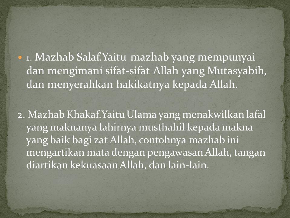 1. Mazhab Salaf.Yaitu mazhab yang mempunyai dan mengimani sifat-sifat Allah yang Mutasyabih, dan menyerahkan hakikatnya kepada Allah.