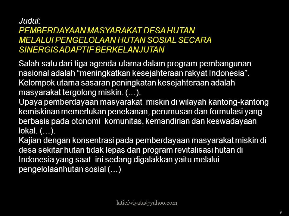 Judul: PEMBERDAYAAN MASYARAKAT DESA HUTAN MELALUI PENGELOLAAN HUTAN SOSIAL SECARA SINERGIS ADAPTIF BERKELANJUTAN Salah satu dari tiga agenda utama dalam program pembangunan nasional adalah meningkatkan kesejahteraan rakyat Indonesia . Kelompok utama sasaran peningkatan kesejahteraan adalah masyarakat tergolong miskin. (…). Upaya pemberdayaan masyarakat miskin di wilayah kantong-kantong kemiskinan memerlukan penekanan, perumusan dan formulasi yang berbasis pada otonomi komunitas, kemandirian dan keswadayaan lokal. (…). Kajian dengan konsentrasi pada pemberdayaan masyarakat miskin di desa sekitar hutan tidak lepas dari program revitalisasi hutan di Indonesia yang saat ini sedang digalakkan yaitu melalui pengelolaanhutan sosial (…)