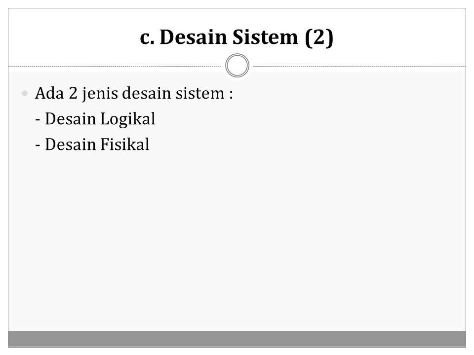 c. Desain Sistem (2) Ada 2 jenis desain sistem : - Desain Logikal