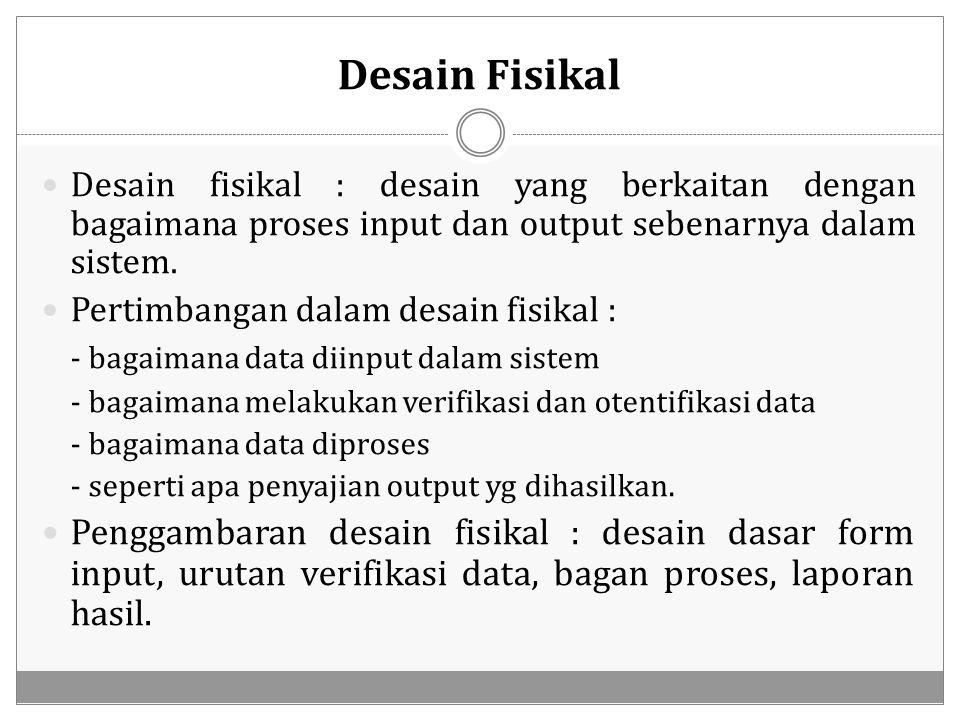 Desain Fisikal Desain fisikal : desain yang berkaitan dengan bagaimana proses input dan output sebenarnya dalam sistem.