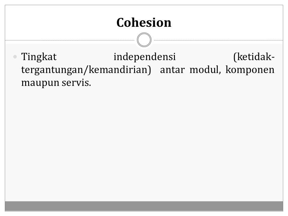 Cohesion Tingkat independensi (ketidak-tergantungan/kemandirian) antar modul, komponen maupun servis.