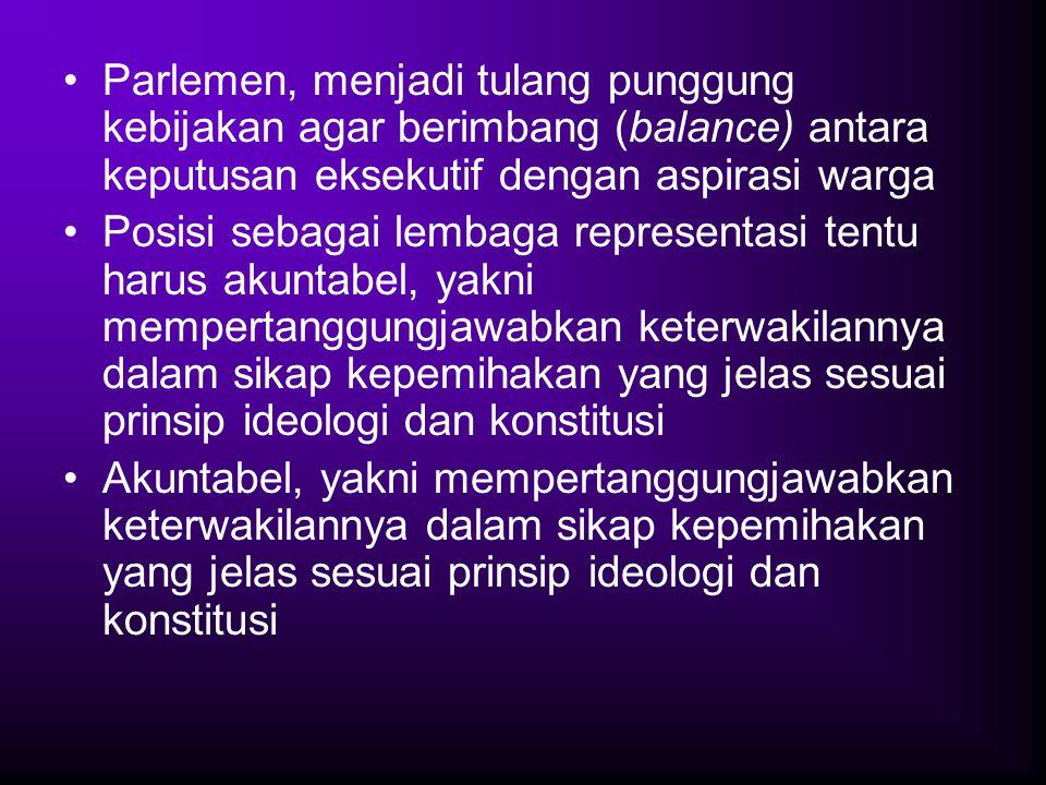 Parlemen, menjadi tulang punggung kebijakan agar berimbang (balance) antara keputusan eksekutif dengan aspirasi warga