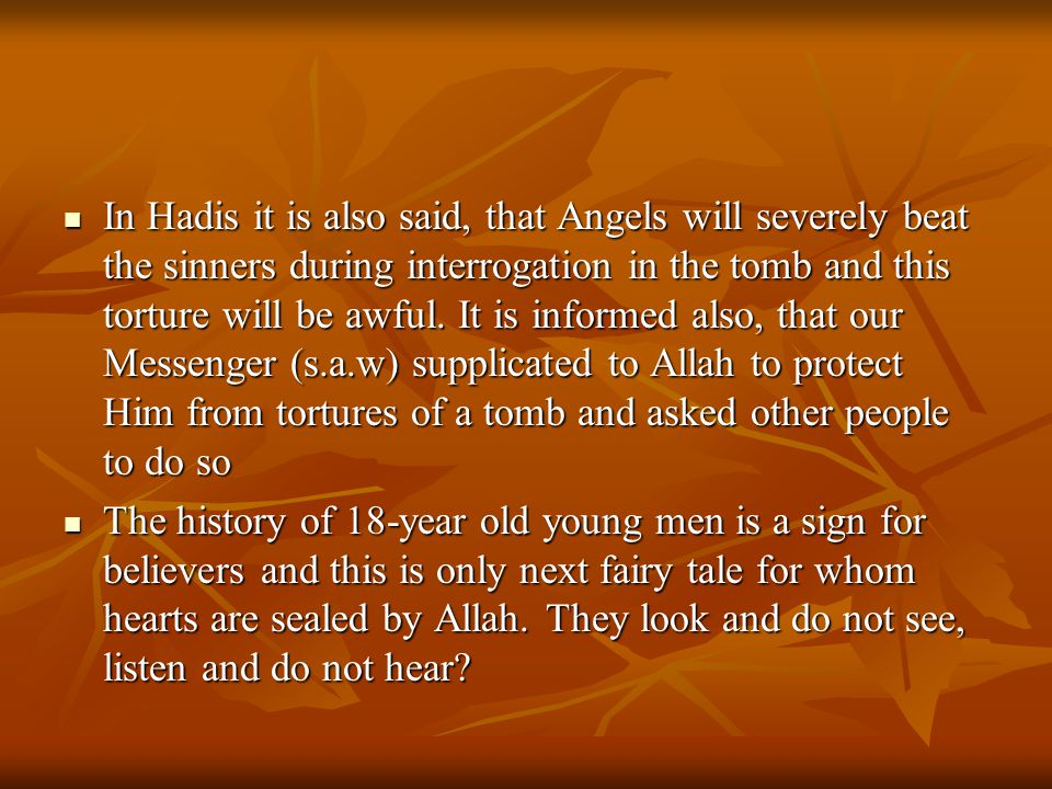 In Hadis it is also said, that Angels will severely beat the sinners during interrogation in the tomb and this torture will be awful. It is informed also, that our Messenger (s.a.w) supplicated to Allah to protect Him from tortures of a tomb and asked other people to do so